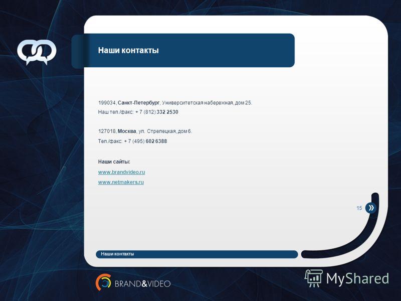Наши контакты 199034, Санкт-Петербург, Университетская набережная, дом 25. Наш тел./факс: + 7 (812) 332 2530 127018, Москва, ул. Стрелецкая, дом 6. Тел./факс: + 7 (495) 602 6388 Наши сайты: www.brandvideo.ru www.netmakers.ru Наши контакты 15