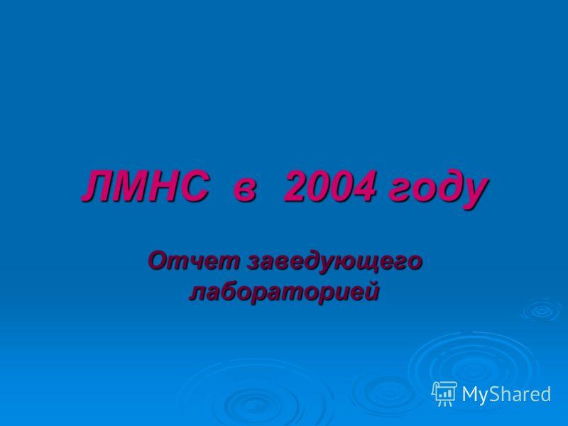 ЛМНС в 2004 году Отчет заведующего лабораторией