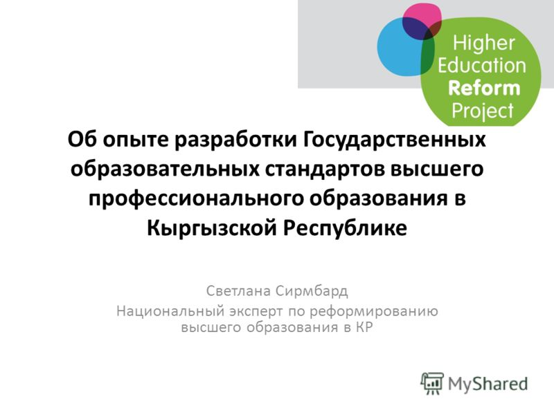Об опыте разработки Государственных образовательных стандартов высшего профессионального образования в Кыргызской Республике Светлана Сирмбард Национальный эксперт по реформированию высшего образования в КР