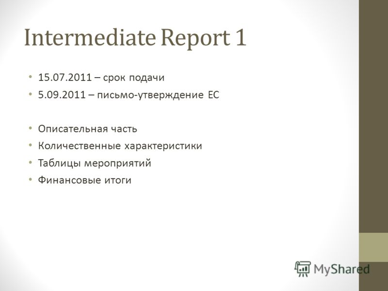 Intermediate Report 1 15.07.2011 – срок подачи 5.09.2011 – письмо-утверждение ЕС Описательная часть Количественные характеристики Таблицы мероприятий Финансовые итоги