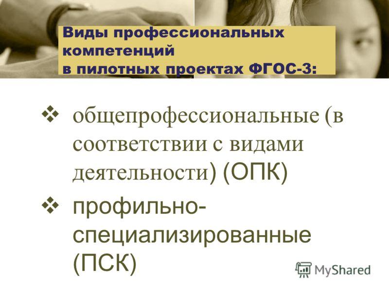 Виды профессиональных компетенций в пилотных проектах ФГОС-3: общепрофессиональные (в соответствии с видами деятельности ) (ОПК) профильно- специализированные (ПСК)