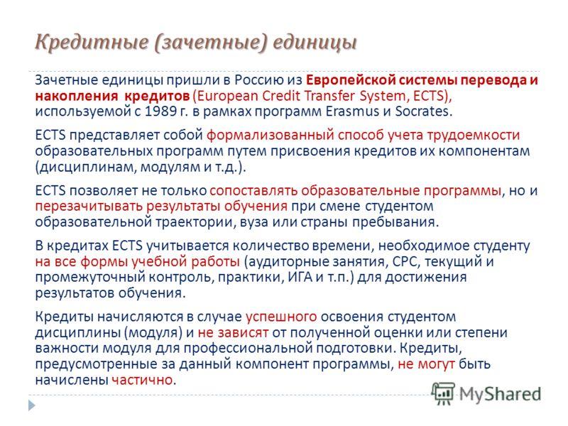Кредитные ( зачетные ) единицы Зачетные единицы пришли в Россию из Европейской системы перевода и накопления кредитов ( European Credit Transfer System, ECTS), используемой с 1989 г. в рамках программ Erasmus и Socrates. ECTS представляет собой форма