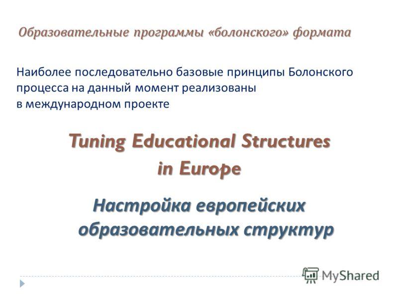 Образовательные программы « болонского » формата Наиболее последовательно базовые принципы Болонского процесса на данный момент реализованы в международном проекте Tuning Educational Structures in Europe Настройка европейских образовательных структур