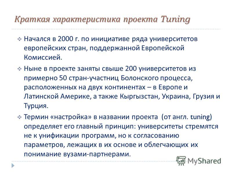 Краткая характеристика проекта Tuning Начался в 2000 г. по инициативе ряда университетов европейских стран, поддержанной Европейской Комиссией. Ныне в проекте заняты свыше 200 университетов из примерно 50 стран - участниц Болонского процесса, располо