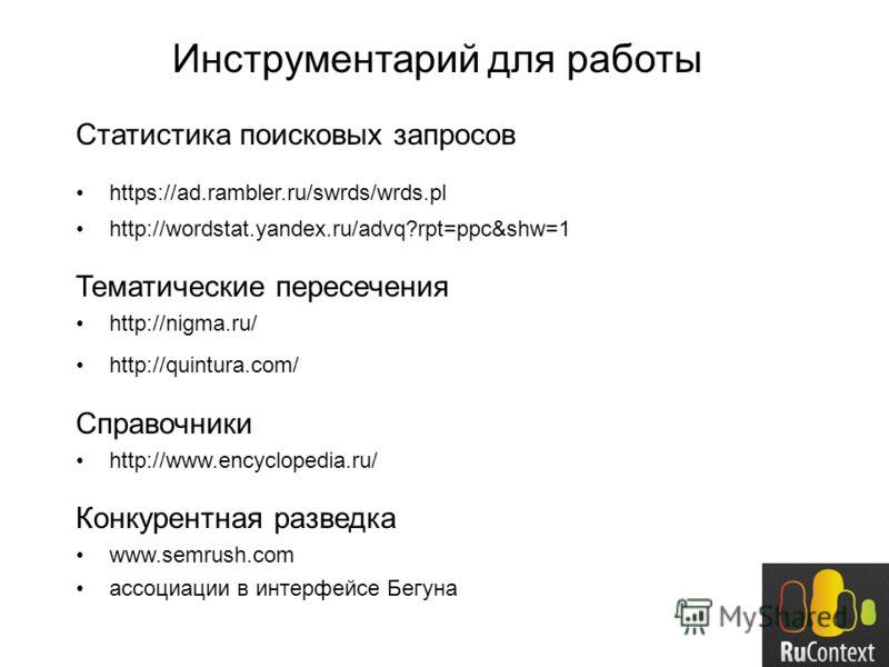 Инструментарий для работы Статистика поисковых запросов https://ad.rambler.ru/swrds/wrds.pl http://wordstat.yandex.ru/advq?rpt=ppc&shw=1 Тематические пересечения http://nigma.ru/ http://quintura.com/ Справочники http://www.encyclopedia.ru/ Конкурентн