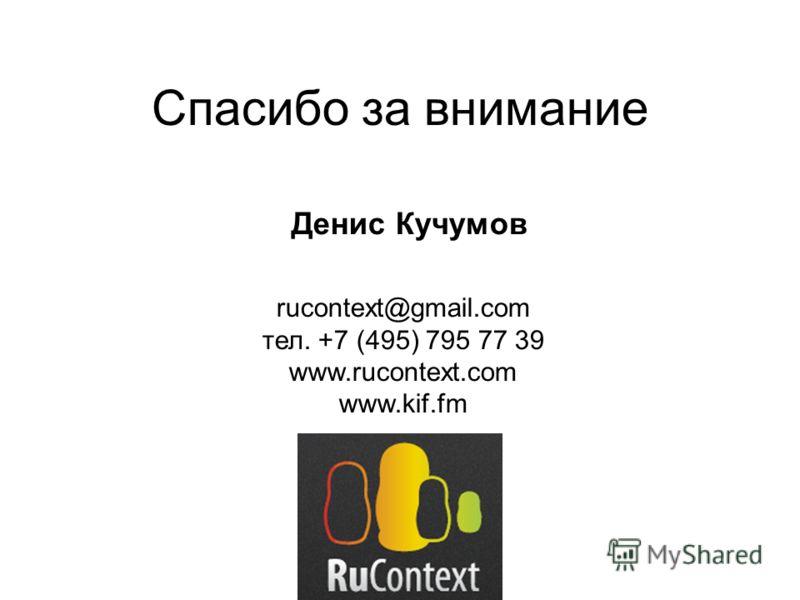 Спасибо за внимание rucontext@gmail.com тел. +7 (495) 795 77 39 www.rucontext.com www.kif.fm Денис Кучумов