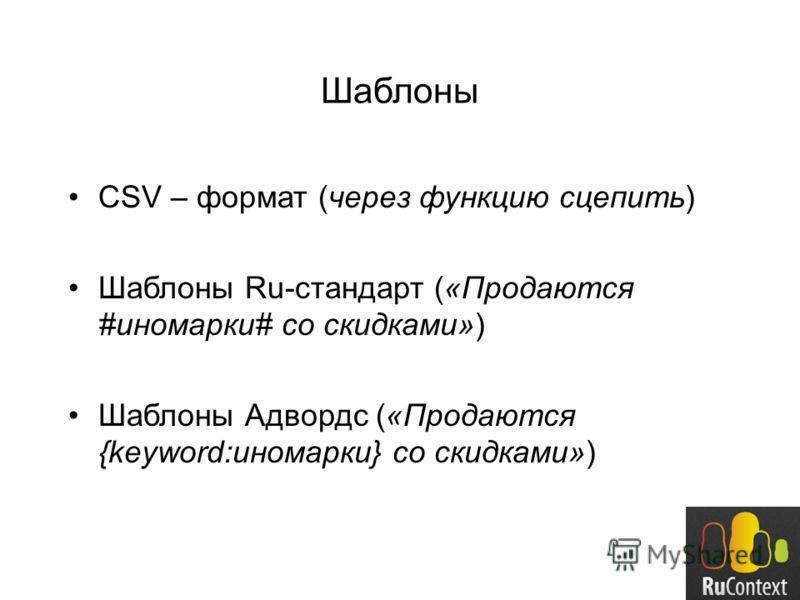 Шаблоны CSV – формат (через функцию сцепить) Шаблоны Ru-стандарт («Продаются #иномарки# со скидками») Шаблоны Адвордс («Продаются {keyword:иномарки} со скидками»)