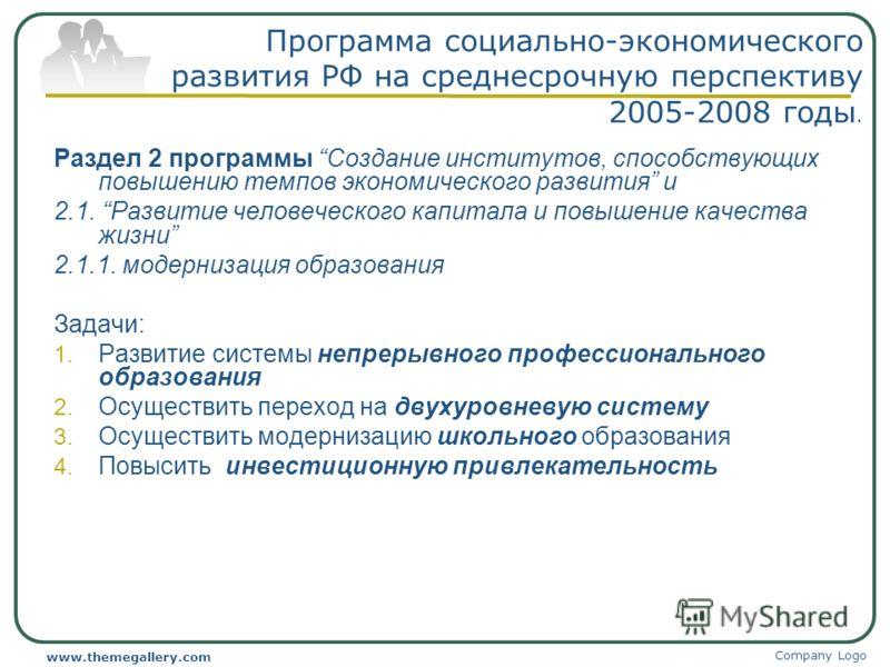 Company Logo www.themegallery.com Программа социально-экономического развития РФ на среднесрочную перспективу 2005-2008 годы. Раздел 2 программы Создание институтов, способствующих повышению темпов экономического развития и 2.1. Развитие человеческог