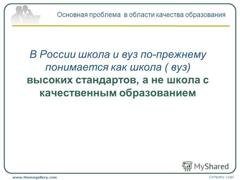Company Logo www.themegallery.com Основная проблема в области качества образования В России школа и вуз по-прежнему понимается как школа ( вуз) высоких стандартов, а не школа с качественным образованием