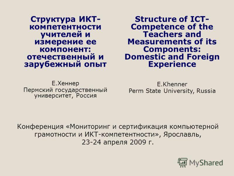 Конференция «Мониторинг и сертификация компьютерной грамотности и ИКТ-компетентности», Ярославль, 23-24 апреля 2009 г. Структура ИКТ- компетентности учителей и измерение ее компонент: отечественный и зарубежный опыт Е.Хеннер Пермский государственный