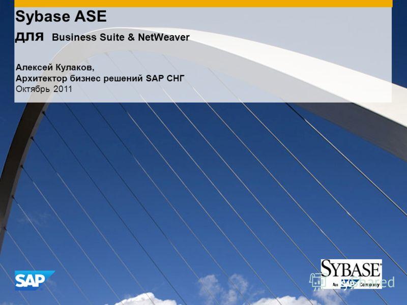 Sybase ASE для Business Suite & NetWeaver Алексей Кулаков, Архитектор бизнес решений SAP СНГ Октябрь 2011