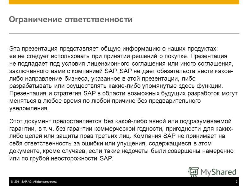 ©2011 SAP AG. All rights reserved.2 Ограничение ответственности Эта презентация представляет общую информацию о наших продуктах; ее не следует использовать при принятии решений о покупке. Презентация не подпадает под условия лицензионного соглашения