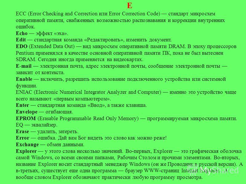 Е ЕСС (Error Checking and Correction или Error Correction Code) стандарт микросхем оперативной памяти, снабженных возможностью распознавания и коррекции внутренних ошибок. Echo эффект «эха». Edit стандартная команда «Редактировать», изменить докумен
