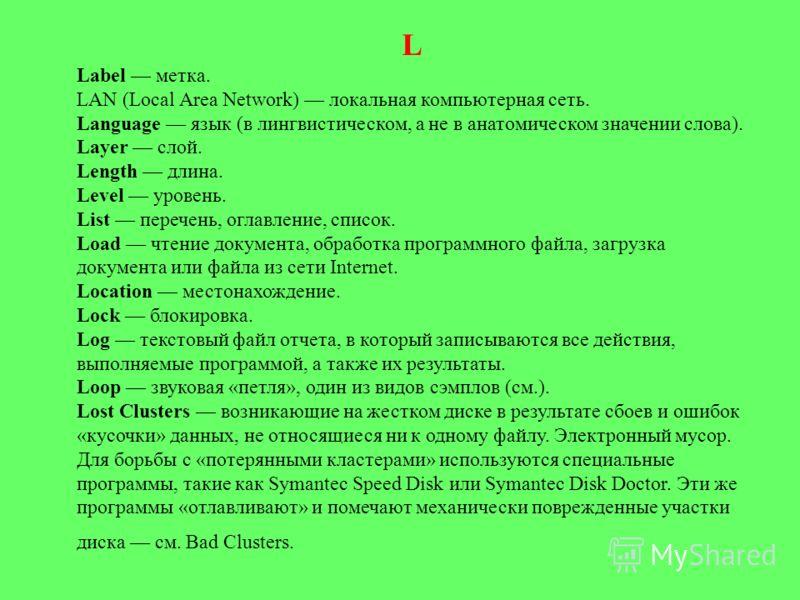 L Label метка. LAN (Local Area Network) локальная компьютерная сеть. Language язык (в лингвистическом, а не в анатомическом значении слова). Layer слой. Length длина. Level уровень. List перечень, оглавление, список. Load чтение документа, обработка
