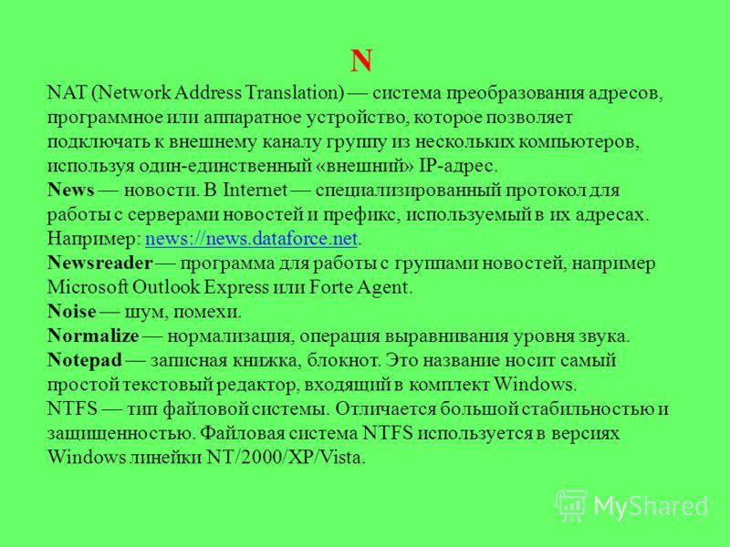 N NAT (Network Address Translation) система преобразования адресов, программное или аппаратное устройство, которое позволяет подключать к внешнему каналу группу из нескольких компьютеров, используя один-единственный «внешний» IP-адрес. News новости