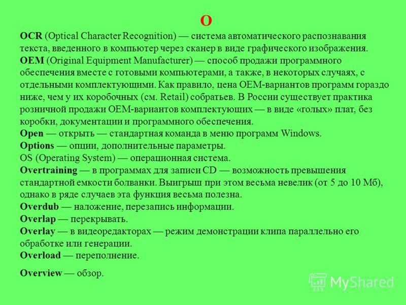 О OCR (Optical Character Recognition) система автоматического распознавания текста, введенного в компьютер через сканер в виде графического изображения. OEM (Original Equipment Manufacturer) способ продажи программного обеспечения вместе с готовыми