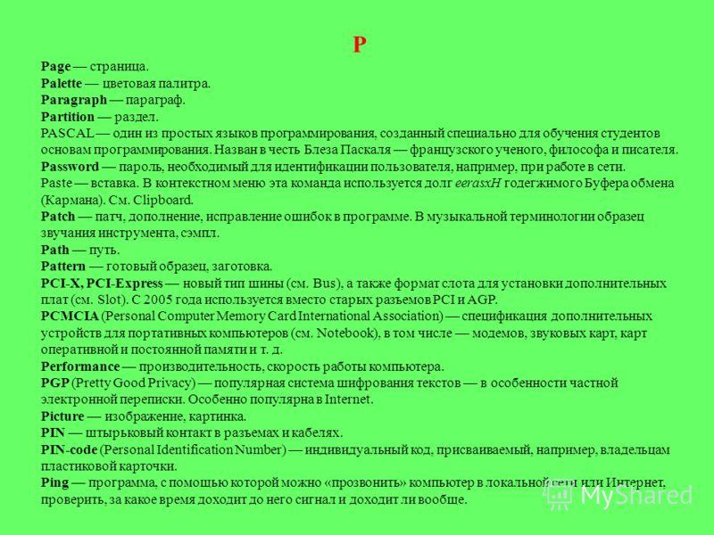 Р Page страница. Palette цветовая палитра. Paragraph параграф. Partition раздел. PASCAL один из простых языков программирования, созданный специально для обучения студентов основам программирования. Назван в честь Блеза Паскаля французского ученог