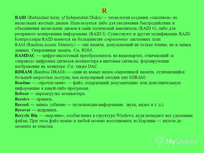 R RAID (Redundant Array of Independent Disks) технология создания «массивов» из нескольких жестких дисков. Используется либо для увеличения быстродействия и объединения нескольких дисков в один логический накопитель (RAID 0), либо для резервного ко