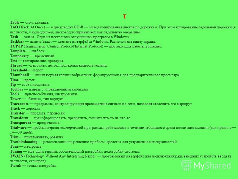 T Table стол, таблица. ТАО (Track At Once) в дисководах CD-R метод копирования дисков по дорожкам. При этом копирование отдельной дорожки (в частности, у аудиодисков) дисковод воспринимает, как отдельную операцию. Task задача. Одна из нескольких зап