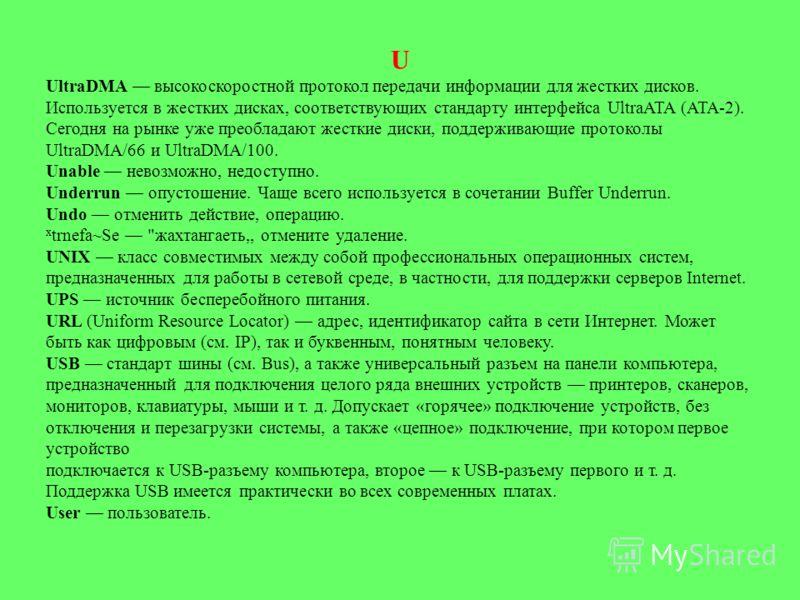U UltraDMA высокоскоростной протокол передачи информации для жестких дисков. Используется в жестких дисках, соответствующих стандарту интерфейса UltraATA (ATA-2). Сегодня на рынке уже преобладают жесткие диски, поддерживающие протоколы UltraDMA/66