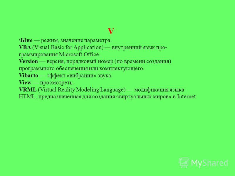 V \Ыие режим, значение параметра. VBA (Visual Basic for Application) внутренний язык про граммирования Microsoft Office. Version версия, порядковый номер (по времени создания) программного обеспечения или комплектующего. Vibarto эффект «вибрации» зв