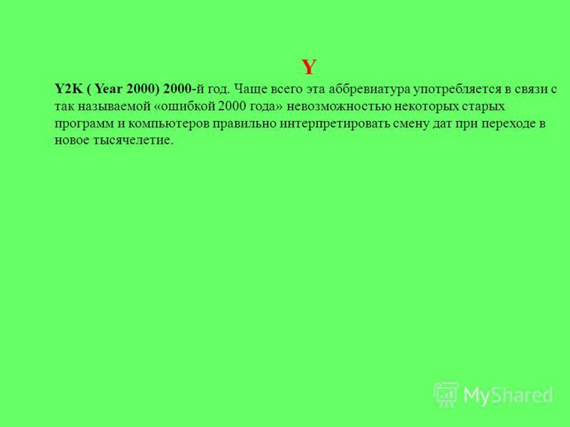 Y Y2K ( Year 2000) 2000-й год. Чаще всего эта аббревиатура употребляется в связи с так называемой «ошибкой 2000 года» невозможностью некоторых старых программ и компьютеров правильно интерпретировать смену дат при переходе в новое тысячелетие.