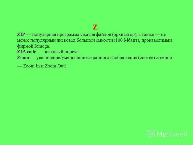 Z ZIP популярная программа сжатия файлов (архиватор), а также не менее популярный дисковод большой емкости (100 Мбайт), производимый фирмой Iomega. ZIP-code почтовый индекс. Zoom увеличение/уменьшение экранного изображения (соответственно Zoom In и Z