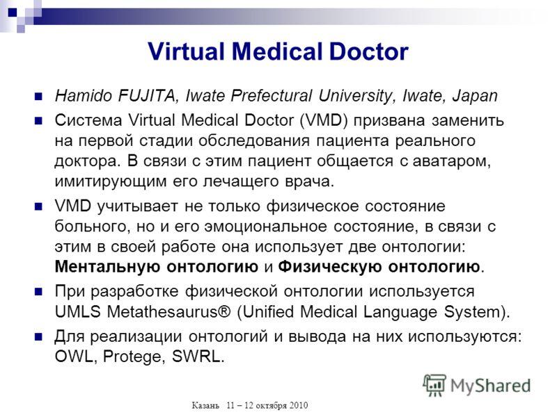 Казань 11 – 12 октября 2010 Virtual Medical Doctor Hamido FUJITA, Iwate Prefectural University, Iwate, Japan Система Virtual Medical Doctor (VMD) призвана заменить на первой стадии обследования пациента реального доктора. В связи с этим пациент общае