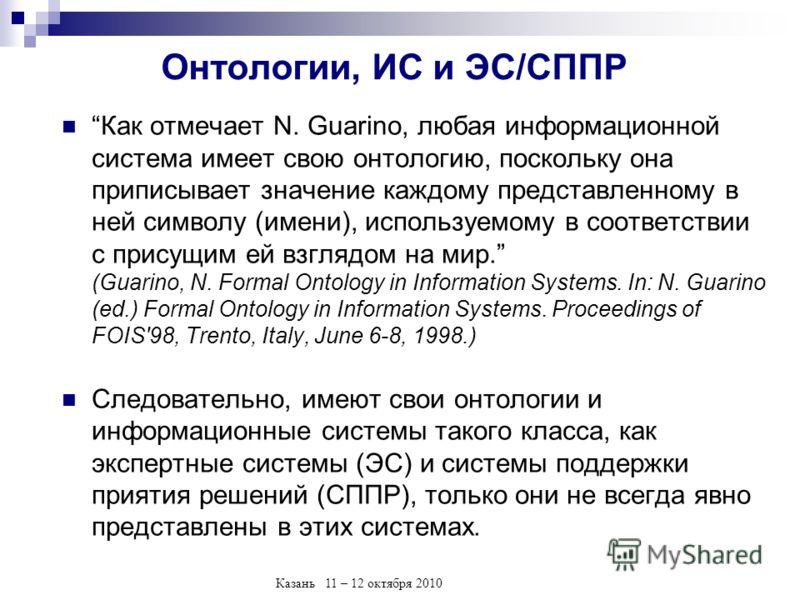 Казань 11 – 12 октября 2010 Онтологии, ИС и ЭС/СППР Как отмечает N. Guarino, любая информационной система имеет свою онтологию, поскольку она приписывает значение каждому представленному в ней символу (имени), используемому в соответствии с присущим