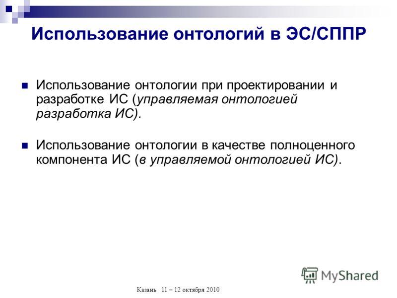 Казань 11 – 12 октября 2010 Использование онтологий в ЭС/СППР Использование онтологии при проектировании и разработке ИС (управляемая онтологией разработка ИС). Использование онтологии в качестве полноценного компонента ИС (в управляемой онтологией И