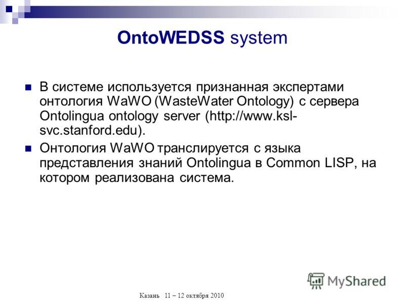 Казань 11 – 12 октября 2010 OntoWEDSS system В системе используется признанная экспертами онтология WaWO (WasteWater Ontology) с сервера Ontolingua ontology server (http://www.ksl- svc.stanford.edu). Онтология WaWO транслируется с языка представления