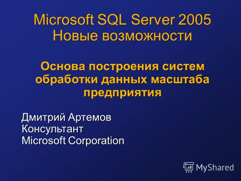 Microsoft SQL Server 2005 Новые возможности Основа построения систем обработки данных масштаба предприятия Дмитрий Артемов Консультант Microsoft Corporation