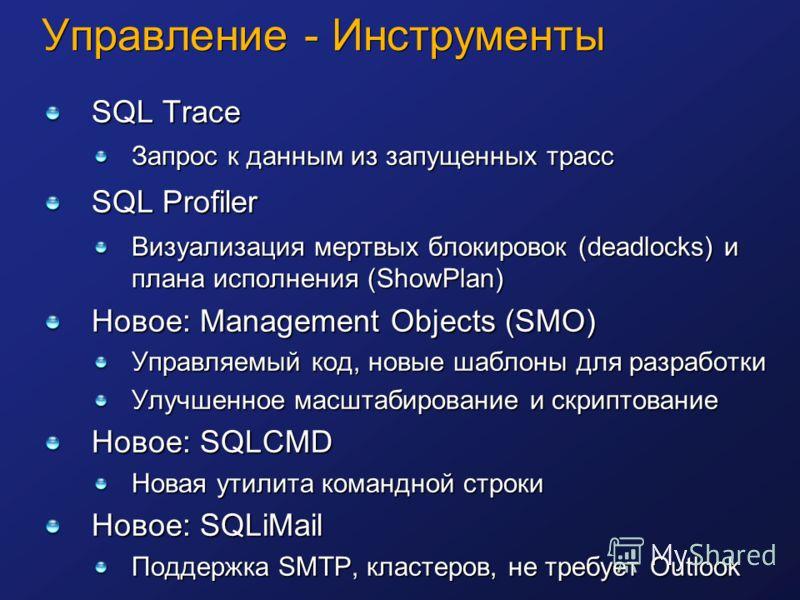 Управление - Инструменты SQL Trace Запрос к данным из запущенных трасс SQL Profiler Визуализация мертвых блокировок (deadlocks) и плана исполнения (ShowPlan) Новое: Management Objects (SMO) Управляемый код, новые шаблоны для разработки Улучшенное мас