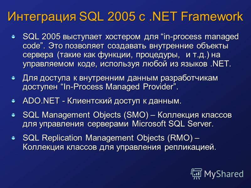 Интеграция SQL 2005 с.NET Framework SQL 2005 выступает хостером для in-process managed code. Это позволяет создавать внутренние объекты сервера (такие как функции, процедуры, и т.д.) на управляемом коде, используя любой из языков.NET. Для доступа к в