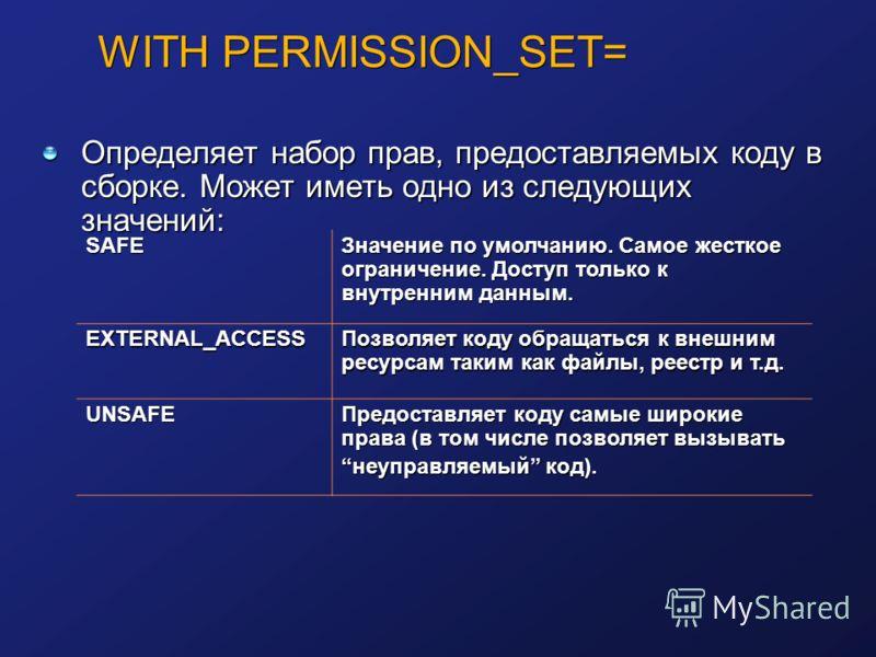 WITH PERMISSION_SET= Определяет набор прав, предоставляемых коду в сборке. Может иметь одно из следующих значений: SAFE Значение по умолчанию. Самое жесткое ограничение. Доступ только к внутренним данным. EXTERNAL_ACCESS Позволяет коду обращаться к в