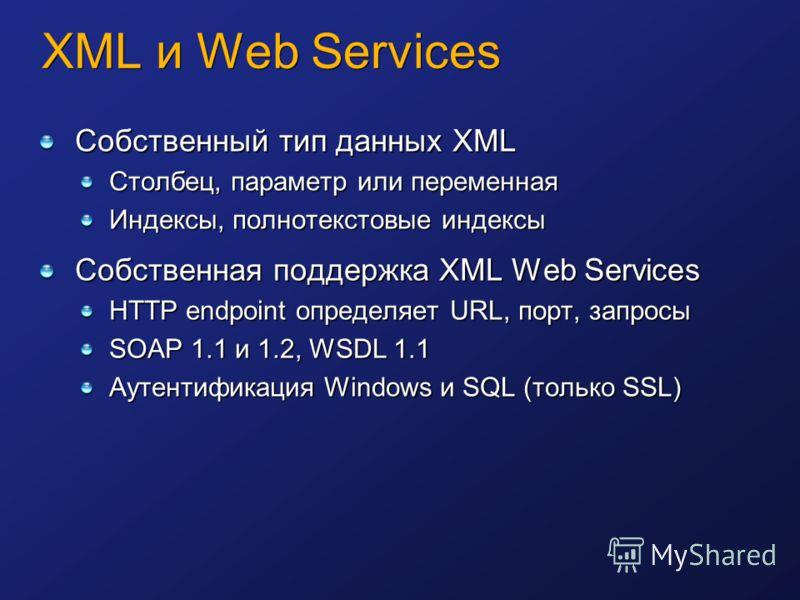 Собственный тип данных XML Столбец, параметр или переменная Индексы, полнотекстовые индексы Собственная поддержка XML Web Services HTTP endpoint определяет URL, порт, запросы SOAP 1.1 и 1.2, WSDL 1.1 Аутентификация Windows и SQL (только SSL)
