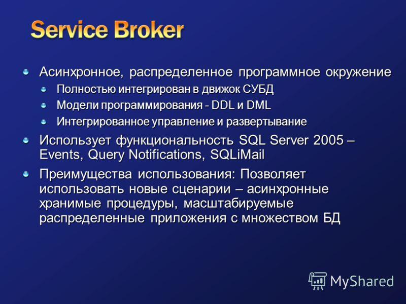 Асинхронное, распределенное программное окружение Полностью интегрирован в движок СУБД Модели программирования - DDL и DML Интегрированное управление и развертывание Использует функциональность SQL Server 2005 – Events, Query Notifications, SQLiMail