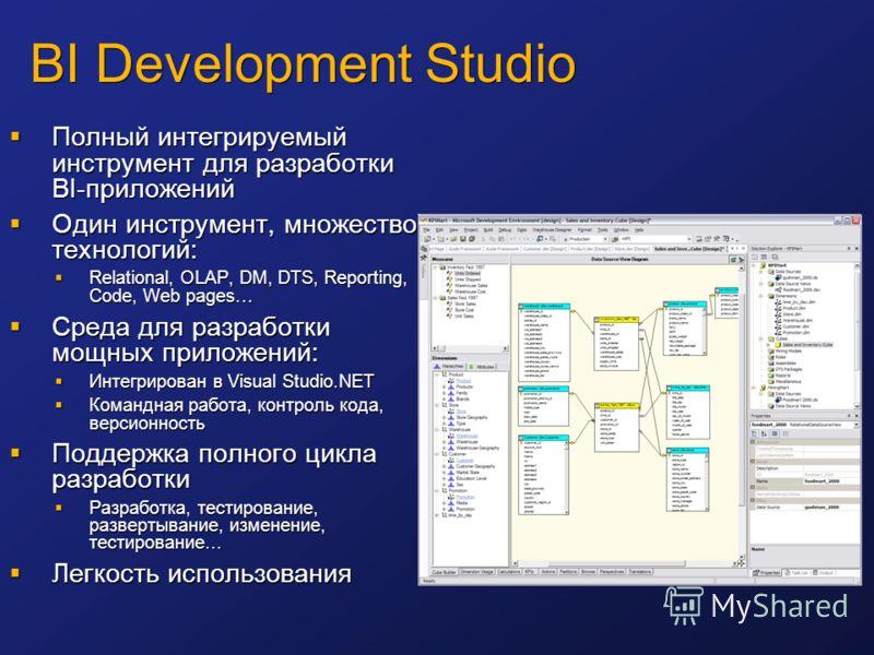 BI Development Studio Полный интегрируемый инструмент для разработки BI-приложений Полный интегрируемый инструмент для разработки BI-приложений Один инструмент, множество технологий: Один инструмент, множество технологий: Relational, OLAP, DM, DTS, R