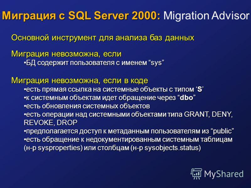 Миграция с SQL Server 2000: Миграция с SQL Server 2000: Migration Advisor Основной инструмент для анализа баз данных Миграция невозможна, если БД содержит пользователя с именем sysБД содержит пользователя с именем sys Миграция невозможна, если в коде