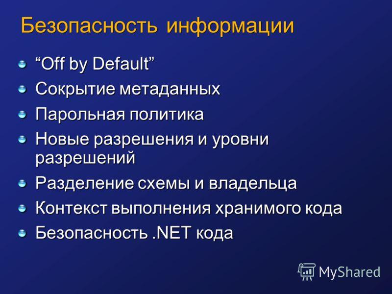 Безопасность информации Off by Default Сокрытие метаданных Парольная политика Новые разрешения и уровни разрешений Разделение схемы и владельца Контекст выполнения хранимого кода Безопасность.NET кода