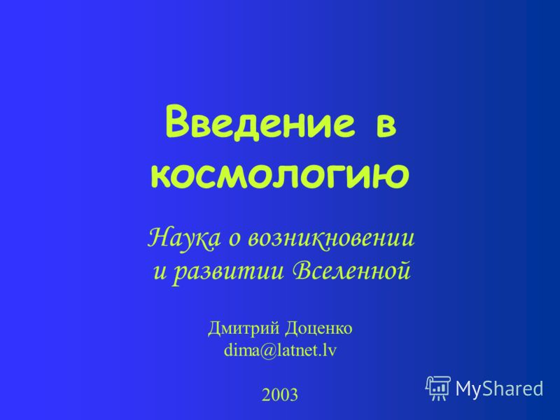 Введение в космологию Наука о возникновении и развитии Вселенной Дмитрий Доценко dima@latnet.lv 2003