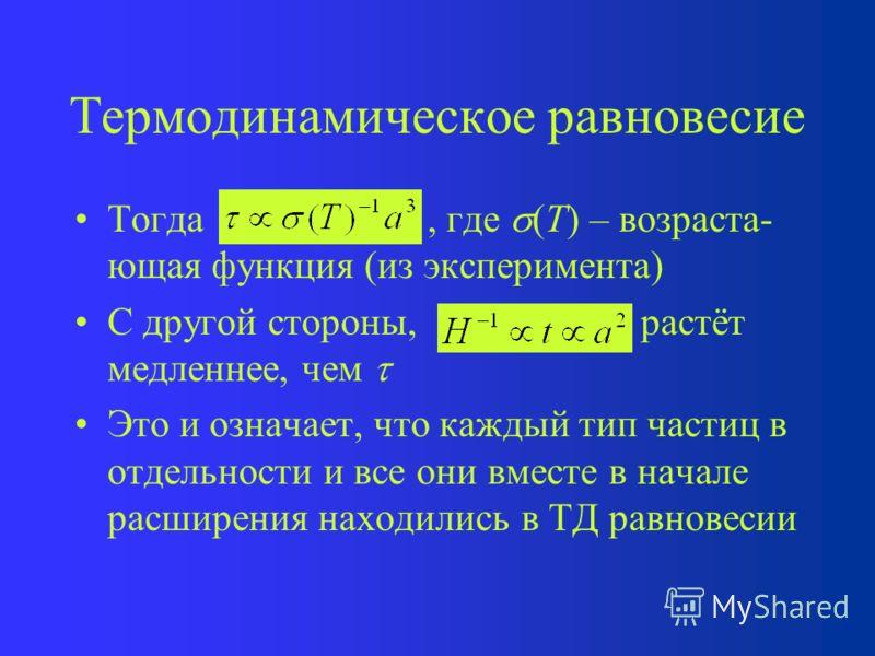 Термодинамическое равновесие Тогда, где (T) – возраста- ющая функция (из эксперимента) С другой стороны, растёт медленнее, чем Это и означает, что каждый тип частиц в отдельности и все они вместе в начале расширения находились в ТД равновесии