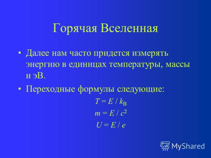Горячая Вселенная Далее нам часто придется измерять энергию в единицах температуры, массы и эВ. Переходные формулы следующие: T = E / k B m = E / c 2 U = E / e