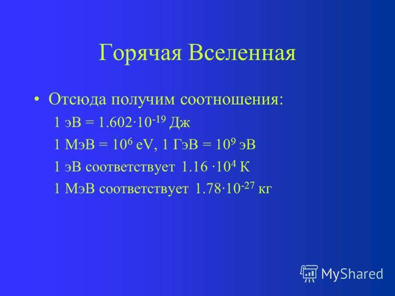 Горячая Вселенная Отсюда получим соотношения: 1 эВ = 1.602·10 -19 Дж 1 МэВ = 10 6 eV, 1 ГэВ = 10 9 эВ 1 эВ соответствует 1.16 ·10 4 К 1 МэВ соответствует 1.78·10 -27 кг