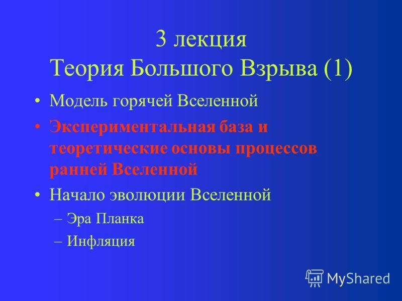 3 лекция Теория Большого Взрыва (1) Модель горячей Вселенной Экспериментальная база и теоретические основы процессов ранней Вселенной Начало эволюции Вселенной –Эра Планка –Инфляция