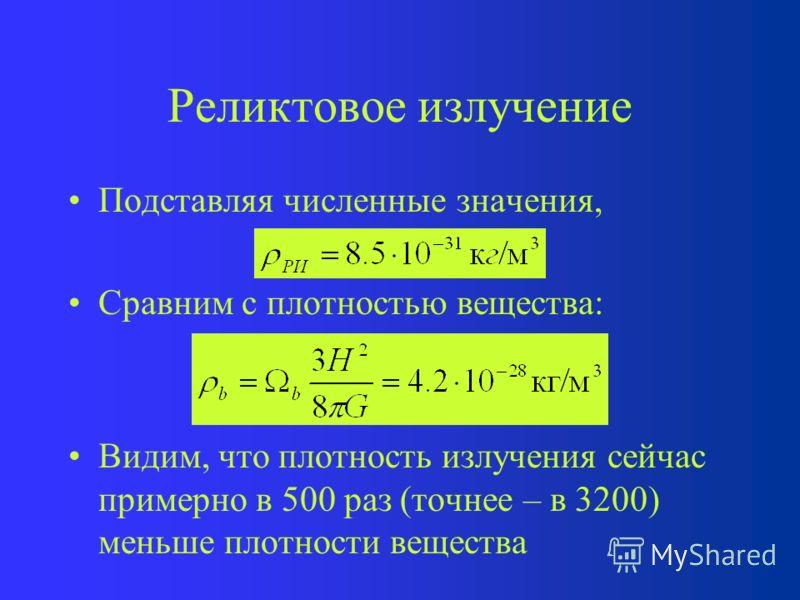 Реликтовое излучение Подставляя численные значения, Сравним с плотностью вещества: Видим, что плотность излучения сейчас примерно в 500 раз (точнее – в 3200) меньше плотности вещества