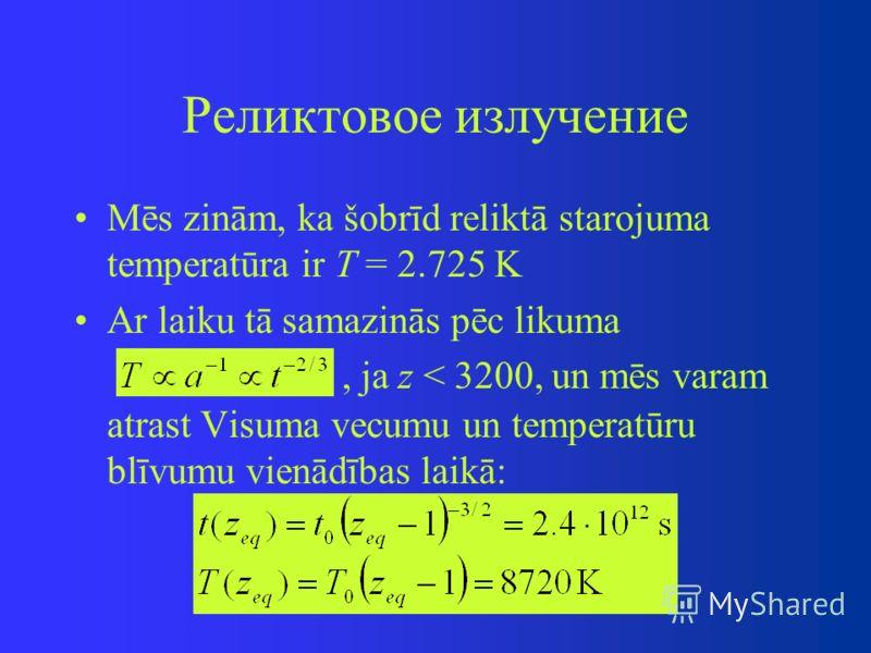 Реликтовое излучение Mēs zinām, ka šobrīd reliktā starojuma temperatūra ir T = 2.725 K Ar laiku tā samazinās pēc likuma, ja z < 3200, un mēs varam atrast Visuma vecumu un temperatūru blīvumu vienādības laikā: