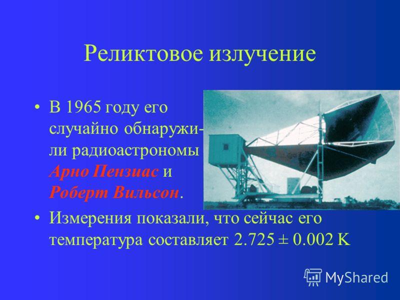 Реликтовое излучение В 1965 году его случайно обнаружи- ли радиоастрономы Арно Пензиас и Роберт Вильсон. Измерения показали, что сейчас его температура составляет 2.725 ± 0.002 K