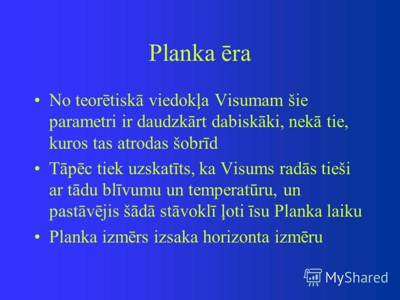 Planka ēra No teorētiskā viedokļa Visumam šie parametri ir daudzkārt dabiskāki, nekā tie, kuros tas atrodas šobrīd Tāpēc tiek uzskatīts, ka Visums radās tieši ar tādu blīvumu un temperatūru, un pastāvējis šādā stāvoklī ļoti īsu Planka laiku Planka iz