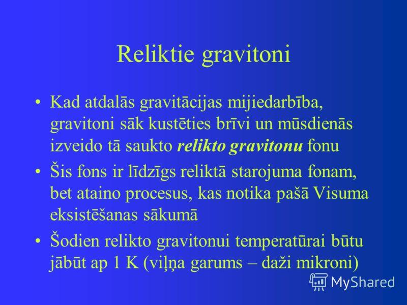 Reliktie gravitoni Kad atdalās gravitācijas mijiedarbība, gravitoni sāk kustēties brīvi un mūsdienās izveido tā saukto relikto gravitonu fonu Šis fons ir līdzīgs reliktā starojuma fonam, bet ataino procesus, kas notika pašā Visuma eksistēšanas sākumā